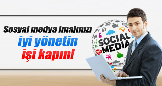 Sosyal medya imajınızı iyi yönetin işi kapın