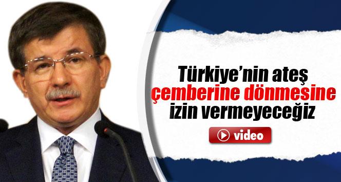 'Türkiye'nin ateş çemberine dönmesine izin vermeyeceğiz'