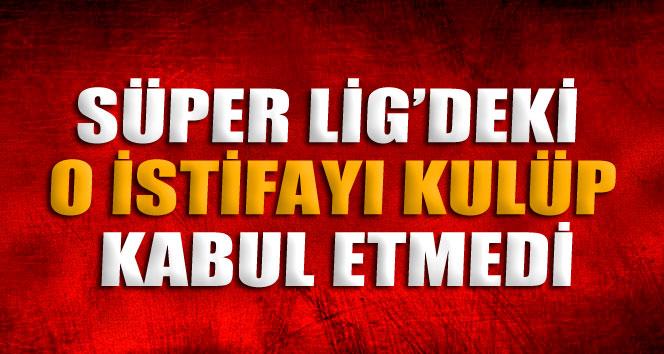 Süper Lig'deki o istifayı kulüp kabul etmedi