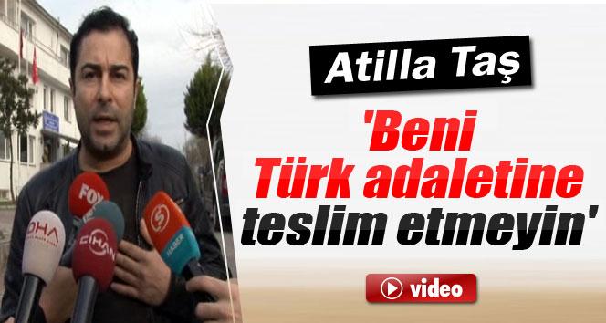 Taş, 'Beni Türk adaletine teslim etmeyin'